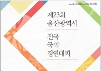 제23회 울산광역시 전국국악경연대회  8월 15일(토) ~ 16일(일)